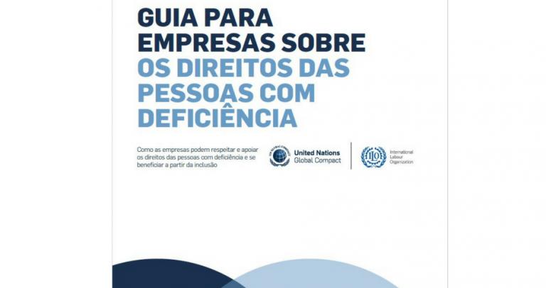 Descrição da imagem: Capa do Guia: No fundo branco, texto em azul escuro: Guia para empresas sobre os direitos das pessoas com deficiência — Como as empresas podem respeitar e apoiar os direitos das pessoas com deficiência e se beneficiar a partir da inclusão. Logotipo da OIT e do Pacto Global
