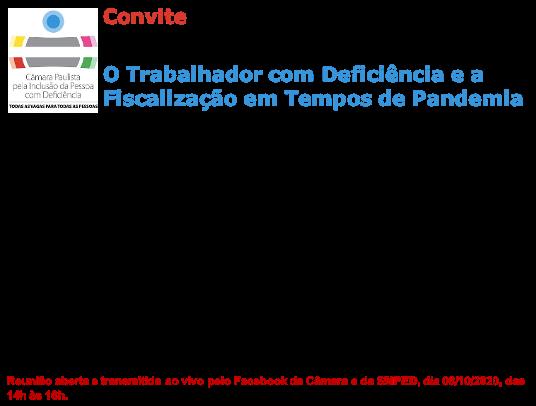 Logo da CâmaraPaulista de Inclusão com o seguinte texto: ConviteReunião Plenária Câmara Paulista para Inclusão da Pessoa com Deficiência no Mercado de Trabalho Formal O Trabalhador com Deficiência e aFiscalização em Tempos de Pandemia Programação Mesa de Abertura José Carlos do Carmo – Câmara Paulista Adriane Reis - Procuradora Regional do Trabalho, coordenadora nacional daCoordigualdade- MPT FranciscoCerignoni(Chico Pirata) - Engenheiro Agrônomo, Presidente do Conselho Estadual para Assuntos da Pessoa com Deficiência de SP -CEAPcD/SP Painel 1- Fiscalização e as orientações em tempos de pandemia Apresentação: Priscilla Batista Ferreira - Auditora Fiscal do Trabalho, Coordenadora Nacional do Projeto de Inclusão de Pessoas com Deficiência no Mercado de Trabalho Comentários: Rede Empresarial de Inclusão Social Painel 2- Home Office e suas implicações na vida profissional e saúde do trabalhador Apresentação: MariaMaeno– médica pesquisadora da FUNDACENTRO Comentários: Izabel de Loureiro Maior - Médica fisiatra e conselheira do Conselho Municipal dos Direitos da Pessoa com Deficiência do Rio de Janeiro Painel 3-Resultados das discussões do grupo de trabalho interinstitucional que irá propor o Modelo Único de Avaliação Biopsicossocial da Deficiência Apresentação:LailahVasconcelos de Oliveira VilelaLailahVilela - médica e auditora fiscal do trabalho Comentários: Ana Rita de Paula - Psicóloga, doutora em psicologia clínica, ativista do movimento das pessoas com deficiência Esclarecimento de Dúvidas Reunião aberta e transmitida ao vivo peloFacebookda Câmara e da SMPED, dia 08/10/2020, das 14h às 16h.