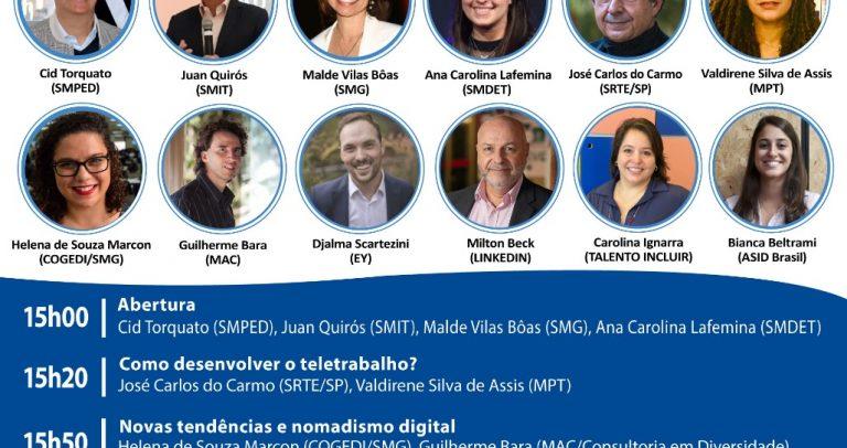 convite do Webinar – Inovações, Tendências e Oportunidades no Teletrabalho – 10 de novembro, das 15h às 17. As cores do convite são brancas com azul escuro. No topo, lado direito o logotipo Rede de Acessibilidade de São Paulo pelos Direitos da Pessoa com Deficiência. Abaixo, destaque para 12 fotos de perfis: Cid Torquato (SMPED), Juca Quirós (SMIT), Malde Vilas Bôas (SMG), Ana Carolina Lafemina (SMDET), José Carlos do Carmo (SRTE/SP), Valdirene Silva de Assis (MPT), Helena de Souza Marcon (COGEDI/SMG), Guilherme Bara (MAC), Djalma Scartezini (EY), Milton Beck (Linkedin), Carolina Ignarra (Talento Incluir) e Bianca Beltrami (ASID Brasil). Programação abaixo: 15h00 – Abertura: Cid Torquato (SMPED), Juca Quirós (SMIT), Aline Cardoso (SMDET), Malde Vilas Bôas (SMG); 15h20: Como desenvolver o teletrabalho? José Carlos do Carmo (SRTE/SP) e Valdirene Silva de Assis (MPT); 15h50: Novas tendências e nomadismo digital: ), Helena de Souza Marcon (COGEDI/SMG), Guilherme Bara (MAC)e Djalma Scartezini (EY); 16h25: Milton Beck (Linkedin), Carolina Ignarra (Talento Incluir) e Bianca Beltrami (ASID Brasil); 17h00 - Encerramento. Acessível em Libras e transmissão nas redes sociais da Ame Trabalho e Inclusão, facebook e youtube. Lado direito, o logotipo AME.